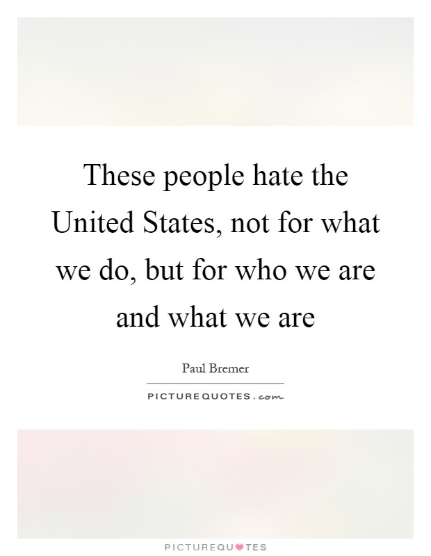 These people hate the United States, not for what we do, but for who we are and what we are Picture Quote #1