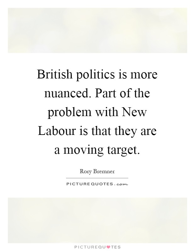 British politics is more nuanced. Part of the problem with New Labour is that they are a moving target Picture Quote #1