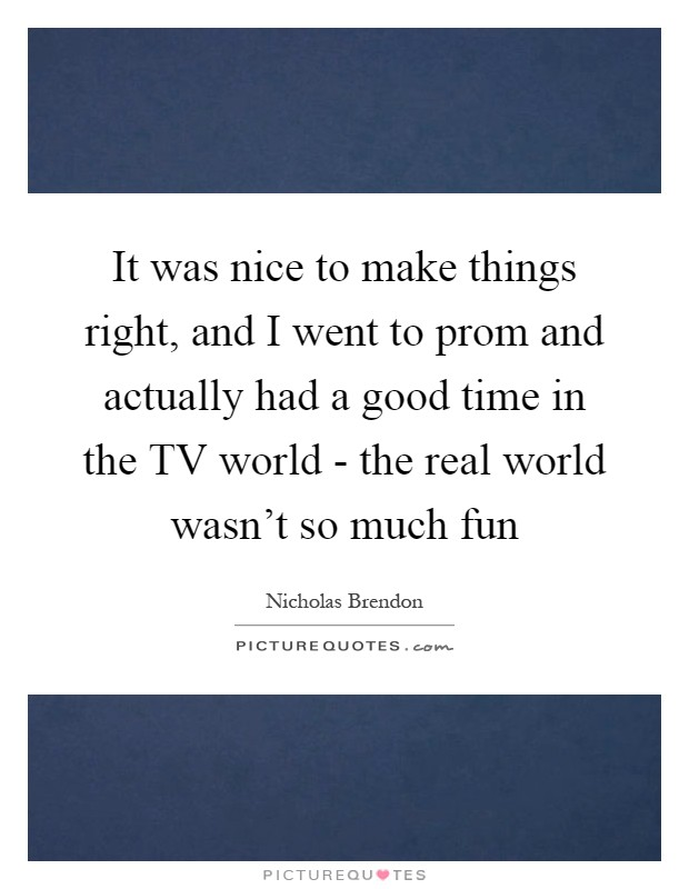 It was nice to make things right, and I went to prom and actually had a good time in the TV world - the real world wasn't so much fun Picture Quote #1