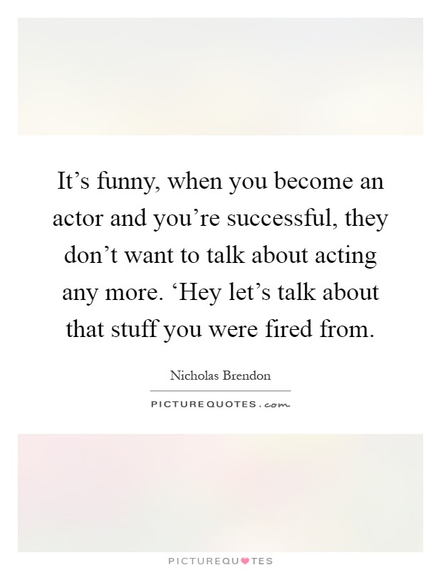 It's funny, when you become an actor and you're successful, they don't want to talk about acting any more. 'Hey let's talk about that stuff you were fired from Picture Quote #1