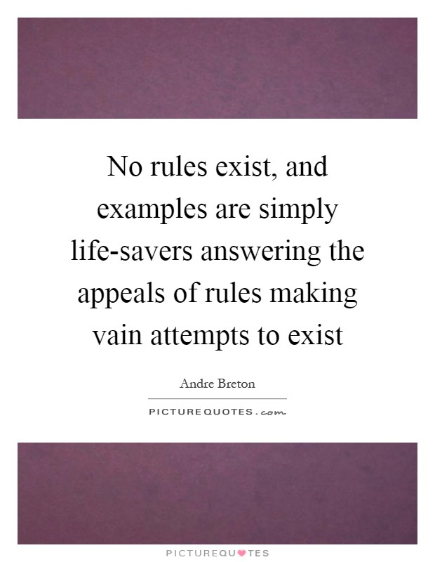No rules exist, and examples are simply life-savers answering the appeals of rules making vain attempts to exist Picture Quote #1