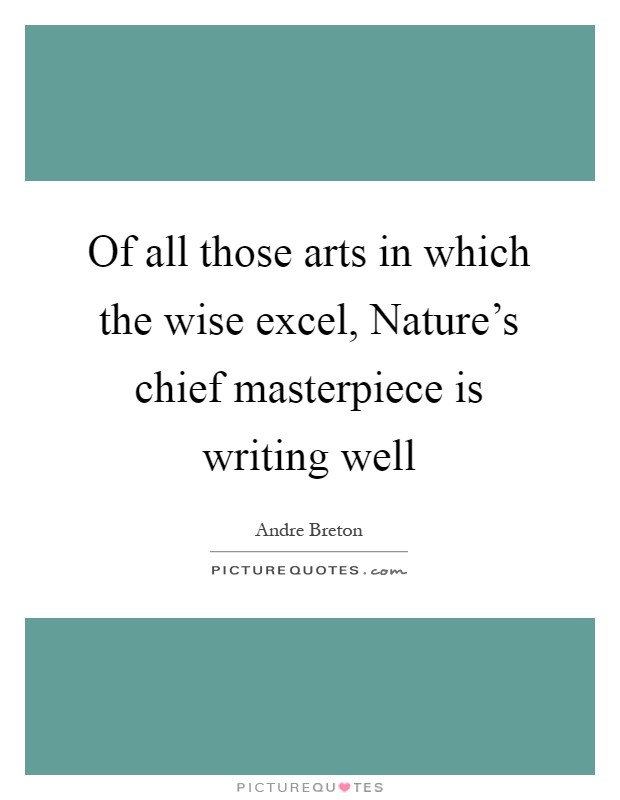 Of all those arts in which the wise excel, Nature's chief masterpiece is writing well Picture Quote #1