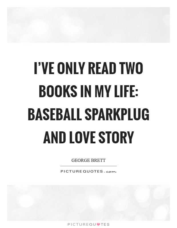 I've only read two books in my life: Baseball Sparkplug and Love Story Picture Quote #1