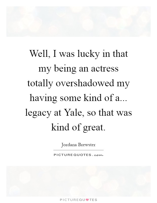 Well, I was lucky in that my being an actress totally overshadowed my having some kind of a... legacy at Yale, so that was kind of great Picture Quote #1
