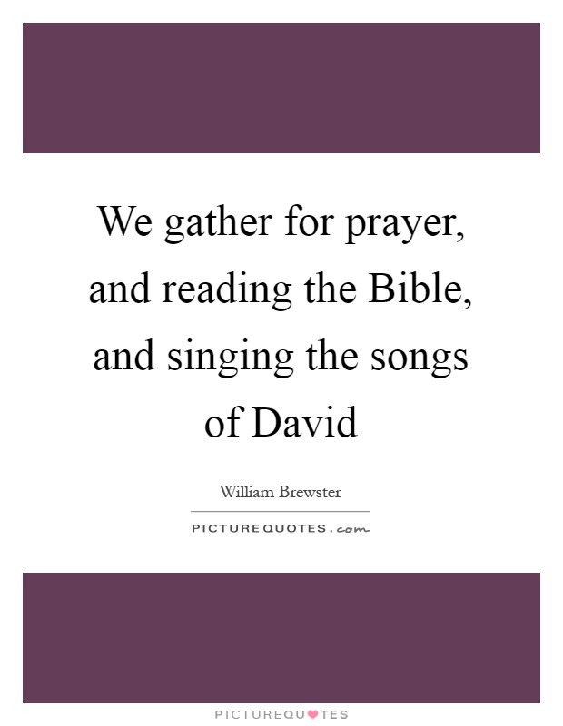 We gather for prayer, and reading the Bible, and singing the songs of David Picture Quote #1