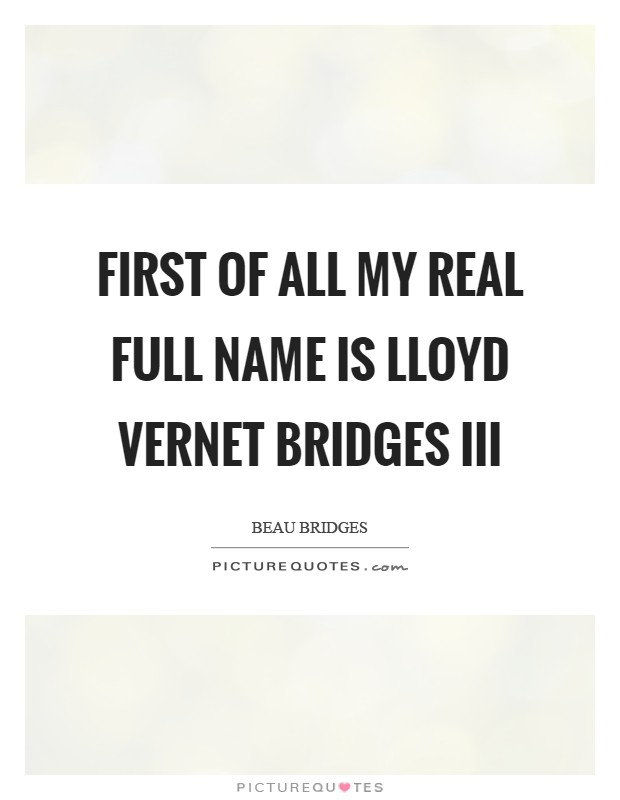 First of all my real full name is Lloyd Vernet Bridges III Picture Quote #1