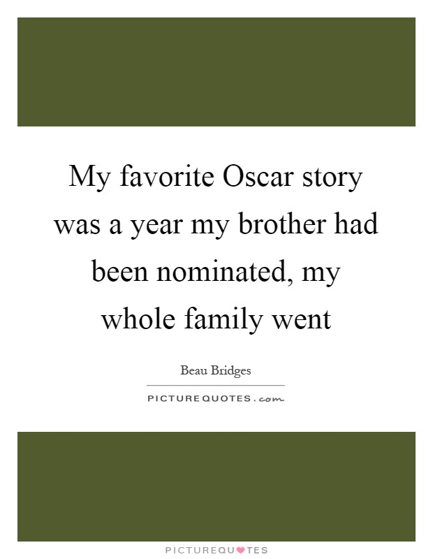 My favorite Oscar story was a year my brother had been nominated, my whole family went Picture Quote #1