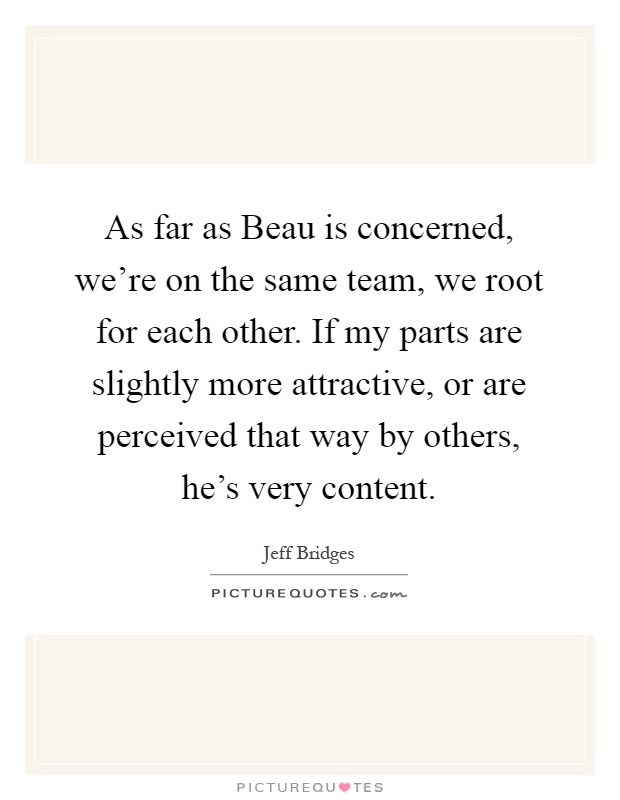 As far as Beau is concerned, we're on the same team, we root for each other. If my parts are slightly more attractive, or are perceived that way by others, he's very content Picture Quote #1