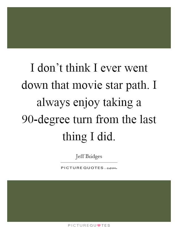 I don't think I ever went down that movie star path. I always enjoy taking a 90-degree turn from the last thing I did Picture Quote #1