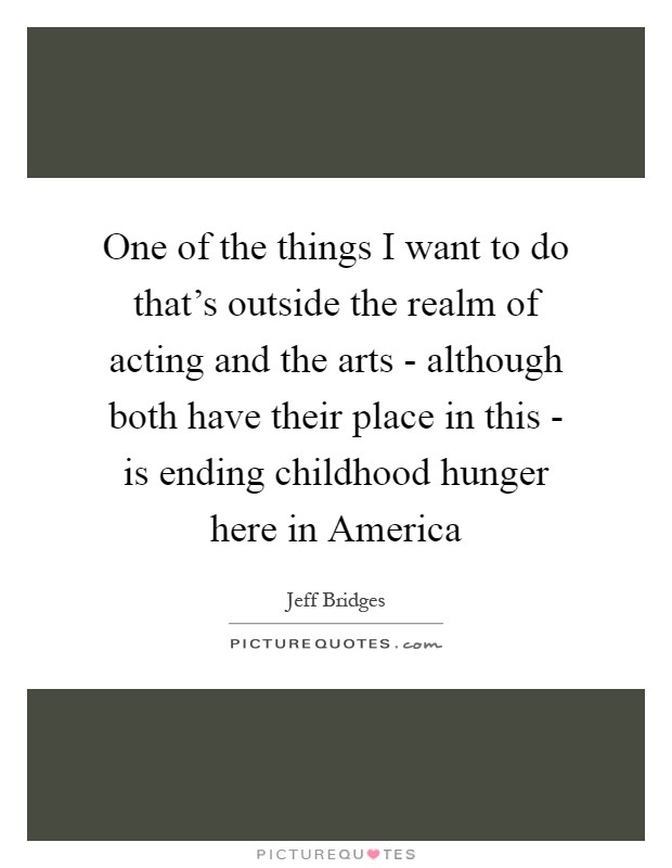 One of the things I want to do that's outside the realm of acting and the arts - although both have their place in this - is ending childhood hunger here in America Picture Quote #1