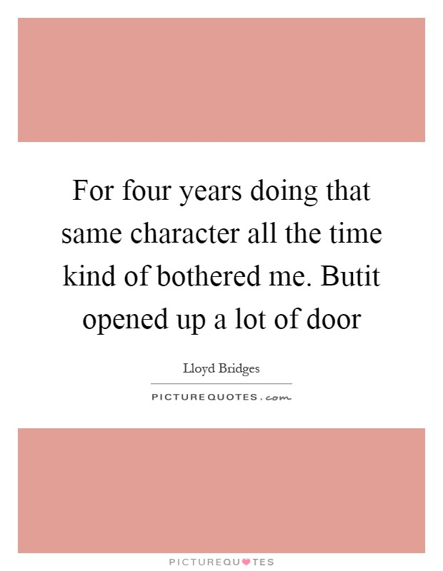 For four years doing that same character all the time kind of bothered me. Butit opened up a lot of door Picture Quote #1
