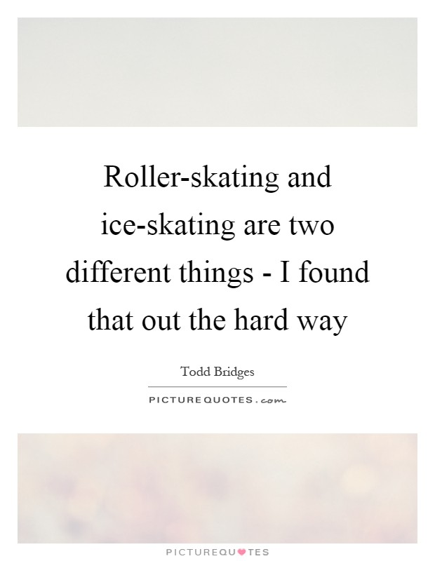 Roller-skating and ice-skating are two different things - I found that out the hard way Picture Quote #1