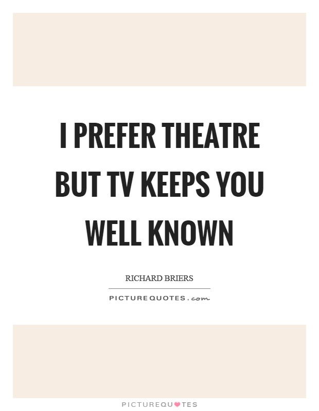 I prefer theatre but TV keeps you well known Picture Quote #1