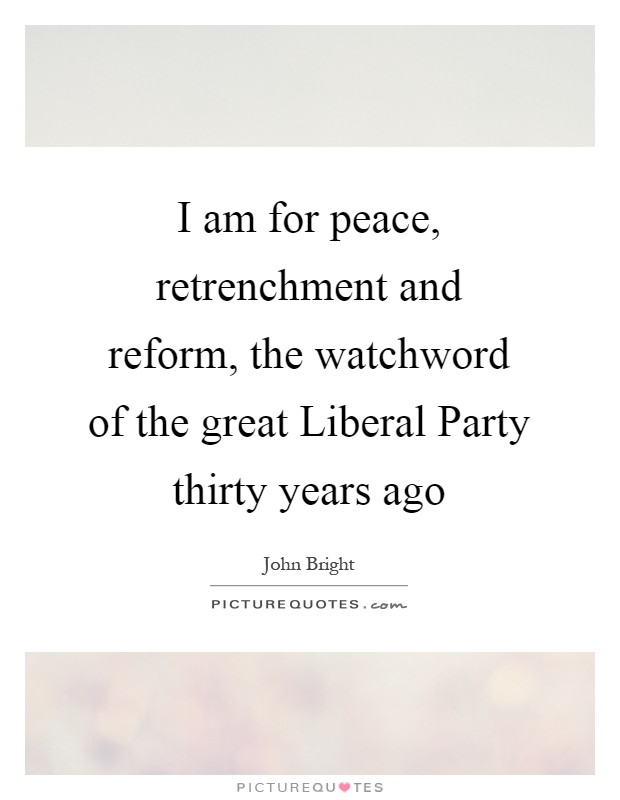 I am for peace, retrenchment and reform, the watchword of the great Liberal Party thirty years ago Picture Quote #1