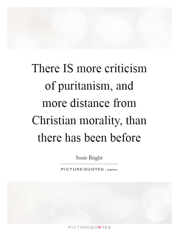 There IS more criticism of puritanism, and more distance from Christian morality, than there has been before Picture Quote #1