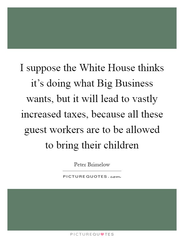 I suppose the White House thinks it's doing what Big Business wants, but it will lead to vastly increased taxes, because all these guest workers are to be allowed to bring their children Picture Quote #1