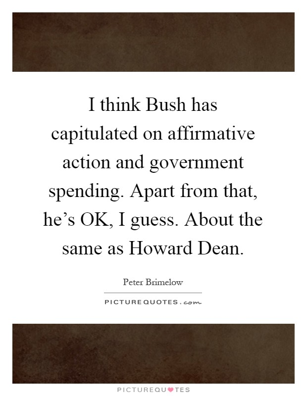 I think Bush has capitulated on affirmative action and government spending. Apart from that, he's OK, I guess. About the same as Howard Dean Picture Quote #1