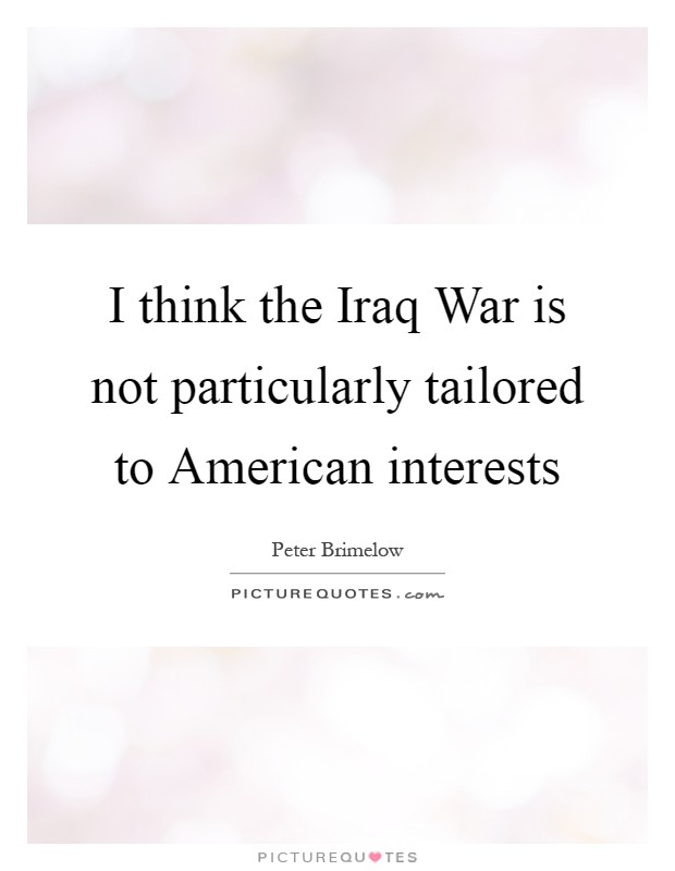 I think the Iraq War is not particularly tailored to American interests Picture Quote #1