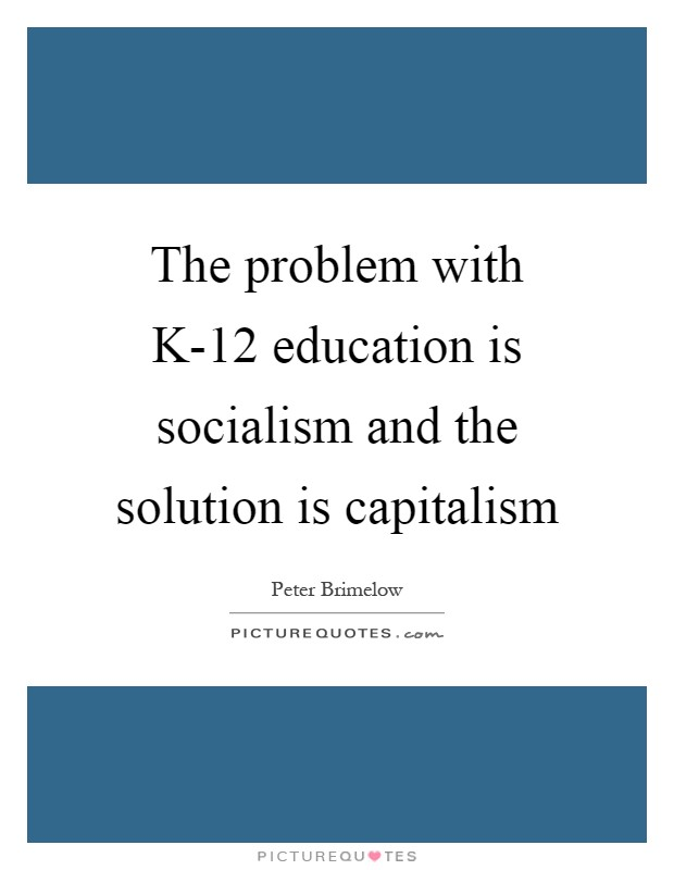 The problem with K-12 education is socialism and the solution is capitalism Picture Quote #1