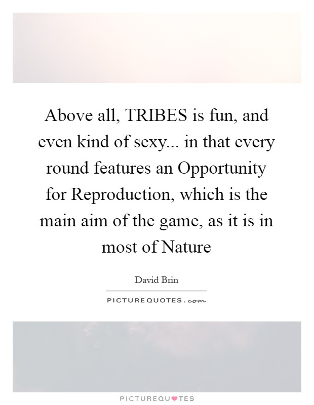 Above all, TRIBES is fun, and even kind of sexy... in that every round features an Opportunity for Reproduction, which is the main aim of the game, as it is in most of Nature Picture Quote #1