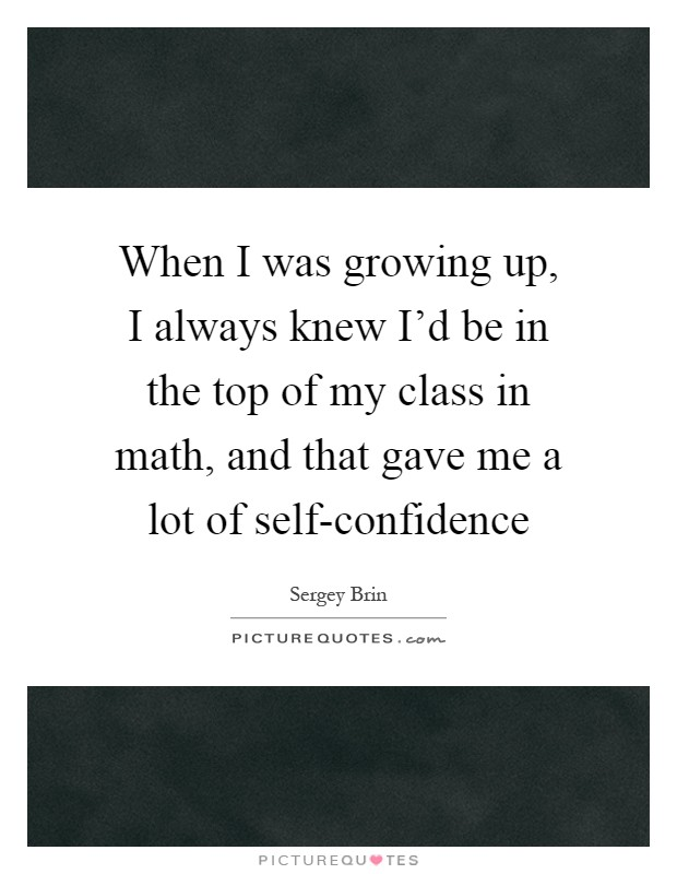 When I was growing up, I always knew I'd be in the top of my class in math, and that gave me a lot of self-confidence Picture Quote #1