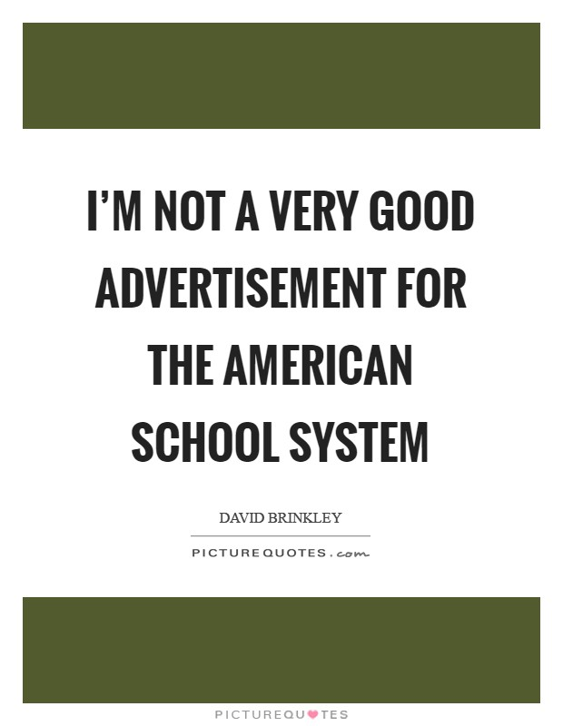 I'm not a very good advertisement for the American school system Picture Quote #1