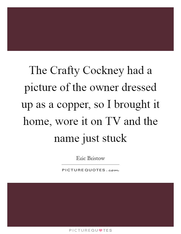 The Crafty Cockney had a picture of the owner dressed up as a copper, so I brought it home, wore it on TV and the name just stuck Picture Quote #1