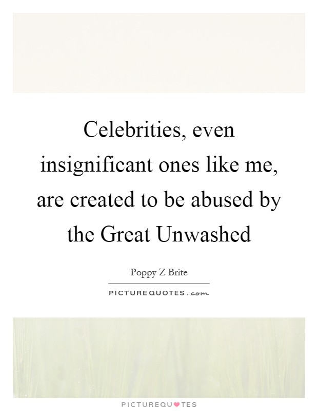 Celebrities, even insignificant ones like me, are created to be abused by the Great Unwashed Picture Quote #1