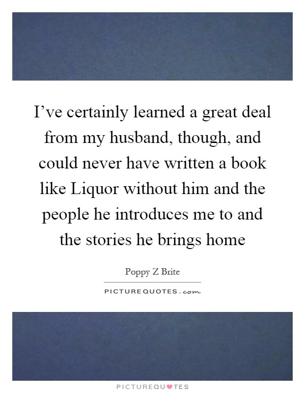 I've certainly learned a great deal from my husband, though, and could never have written a book like Liquor without him and the people he introduces me to and the stories he brings home Picture Quote #1