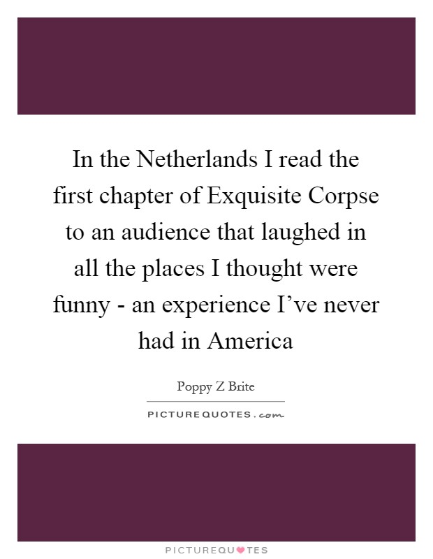 In the Netherlands I read the first chapter of Exquisite Corpse to an audience that laughed in all the places I thought were funny - an experience I've never had in America Picture Quote #1