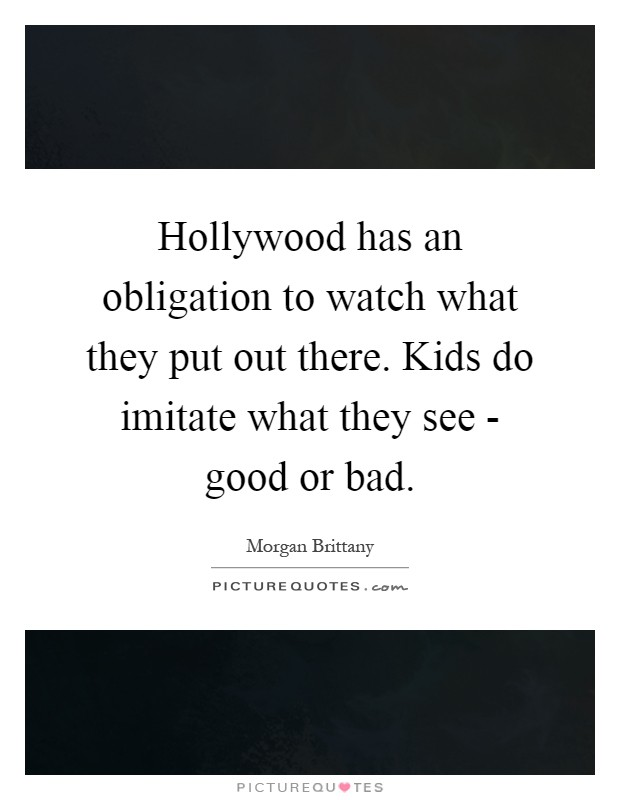 Hollywood has an obligation to watch what they put out there. Kids do imitate what they see - good or bad Picture Quote #1