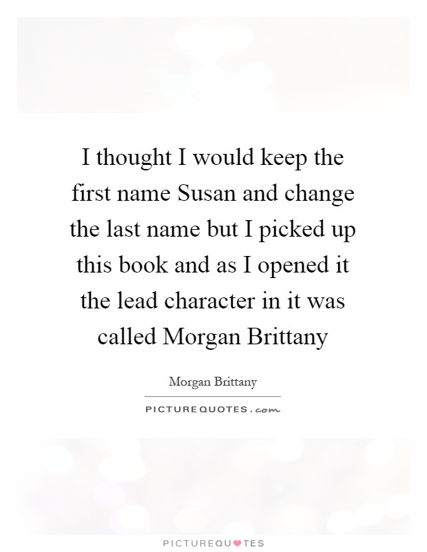 I thought I would keep the first name Susan and change the last name but I picked up this book and as I opened it the lead character in it was called Morgan Brittany Picture Quote #1
