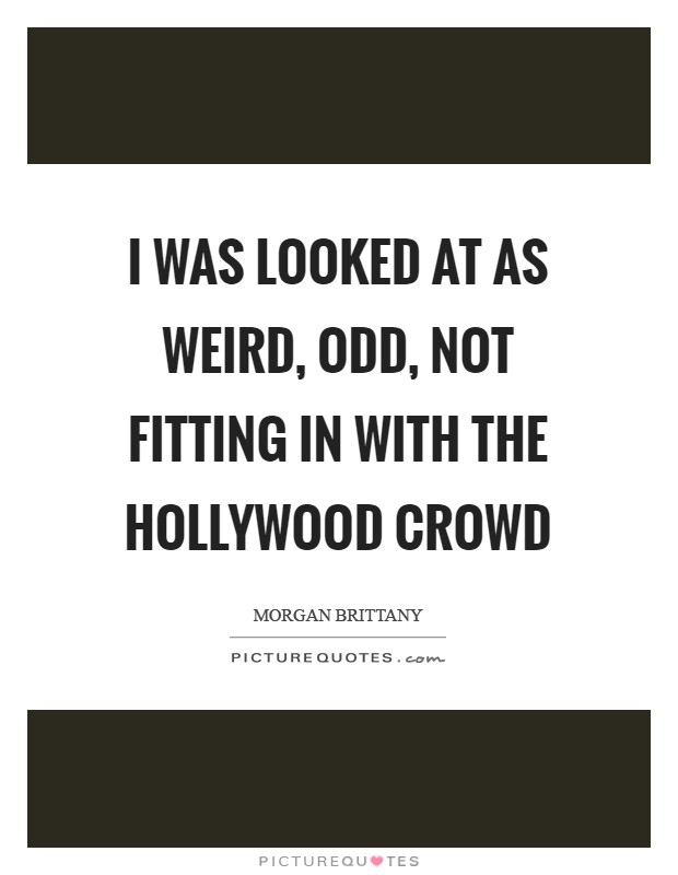 I was looked at as weird, odd, not fitting in with the Hollywood crowd Picture Quote #1
