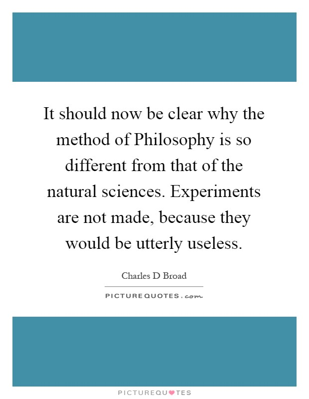 It should now be clear why the method of Philosophy is so different from that of the natural sciences. Experiments are not made, because they would be utterly useless Picture Quote #1