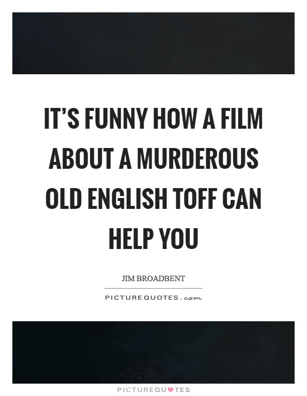 It's funny how a film about a murderous old English toff can help you Picture Quote #1