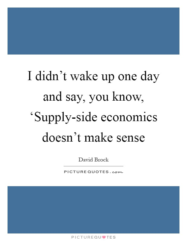 I didn't wake up one day and say, you know, 'Supply-side economics doesn't make sense Picture Quote #1