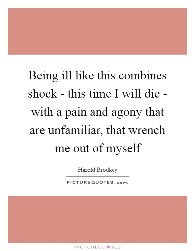 Being ill like this combines shock - this time I will die - with a pain and agony that are unfamiliar, that wrench me out of myself Picture Quote #1