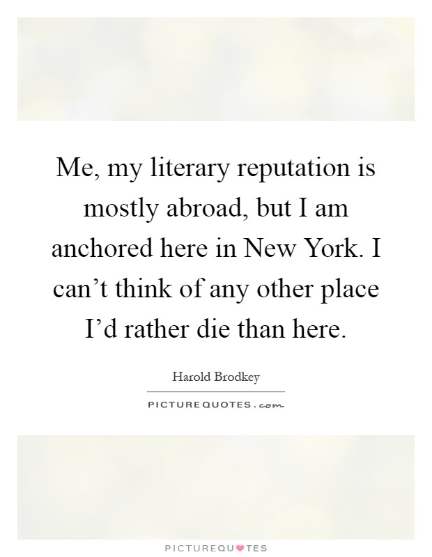 Me, my literary reputation is mostly abroad, but I am anchored here in New York. I can't think of any other place I'd rather die than here Picture Quote #1