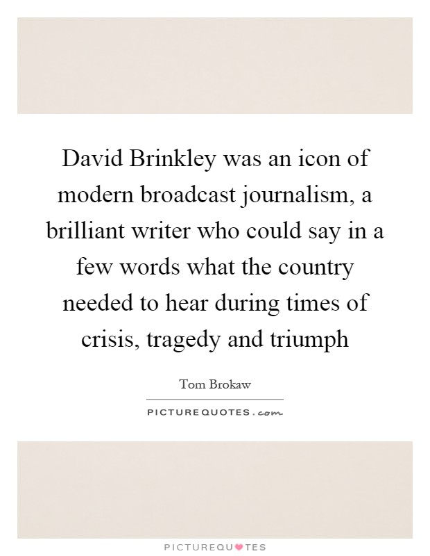 David Brinkley was an icon of modern broadcast journalism, a brilliant writer who could say in a few words what the country needed to hear during times of crisis, tragedy and triumph Picture Quote #1