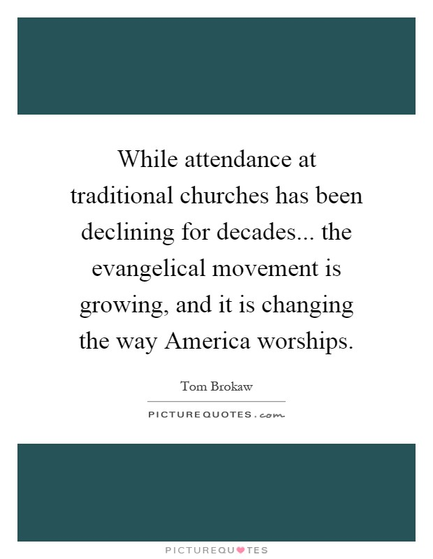 While attendance at traditional churches has been declining for decades... the evangelical movement is growing, and it is changing the way America worships Picture Quote #1