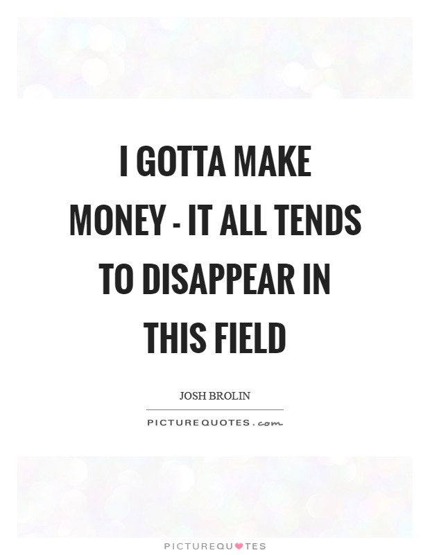 I gotta make money - it all tends to disappear in this field Picture Quote #1
