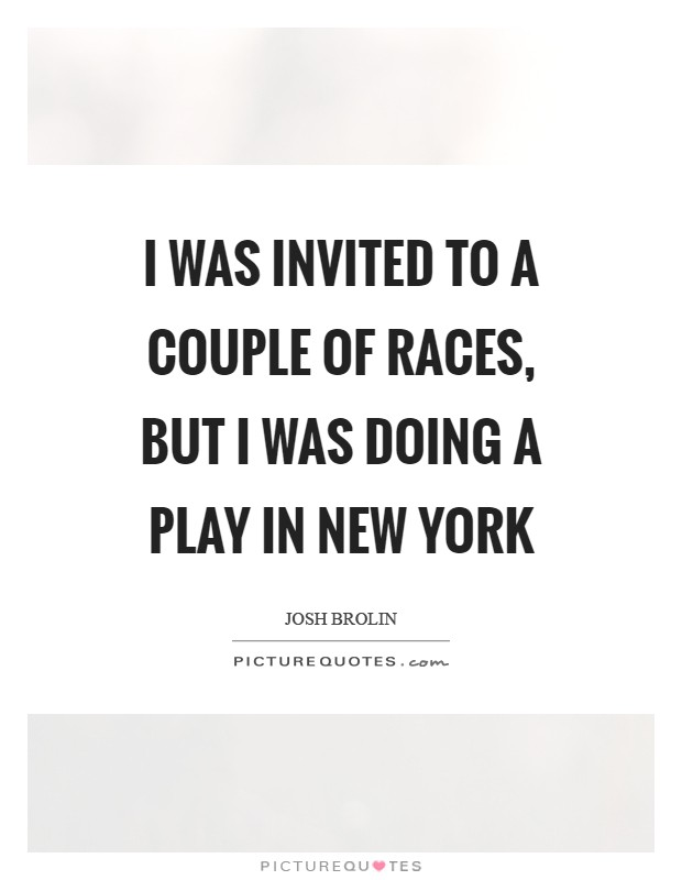 I was invited to a couple of races, but I was doing a play in New York Picture Quote #1