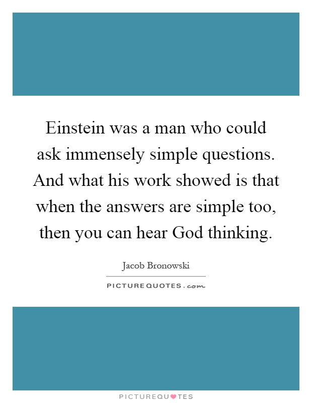 Einstein was a man who could ask immensely simple questions. And what his work showed is that when the answers are simple too, then you can hear God thinking Picture Quote #1