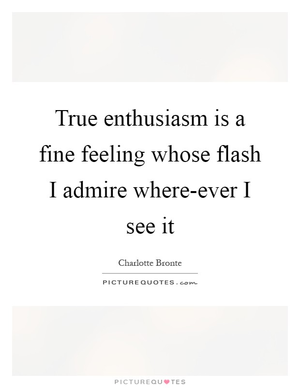 True enthusiasm is a fine feeling whose flash I admire where-ever I see it Picture Quote #1