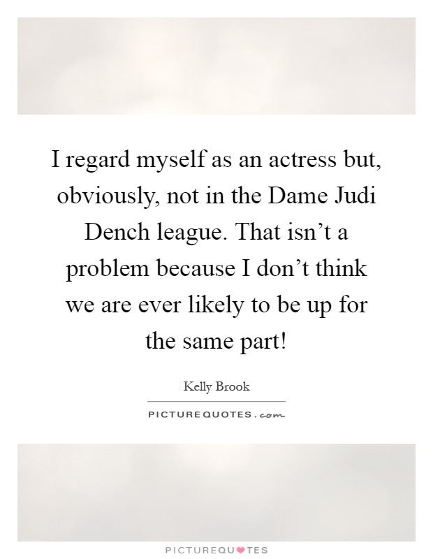 I regard myself as an actress but, obviously, not in the Dame Judi Dench league. That isn't a problem because I don't think we are ever likely to be up for the same part! Picture Quote #1