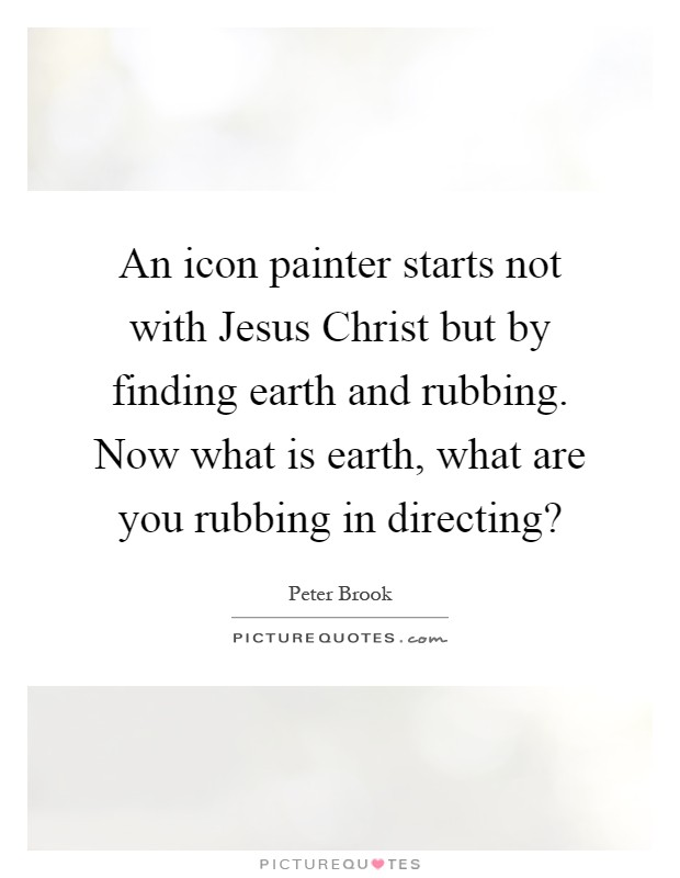 An icon painter starts not with Jesus Christ but by finding earth and rubbing. Now what is earth, what are you rubbing in directing? Picture Quote #1