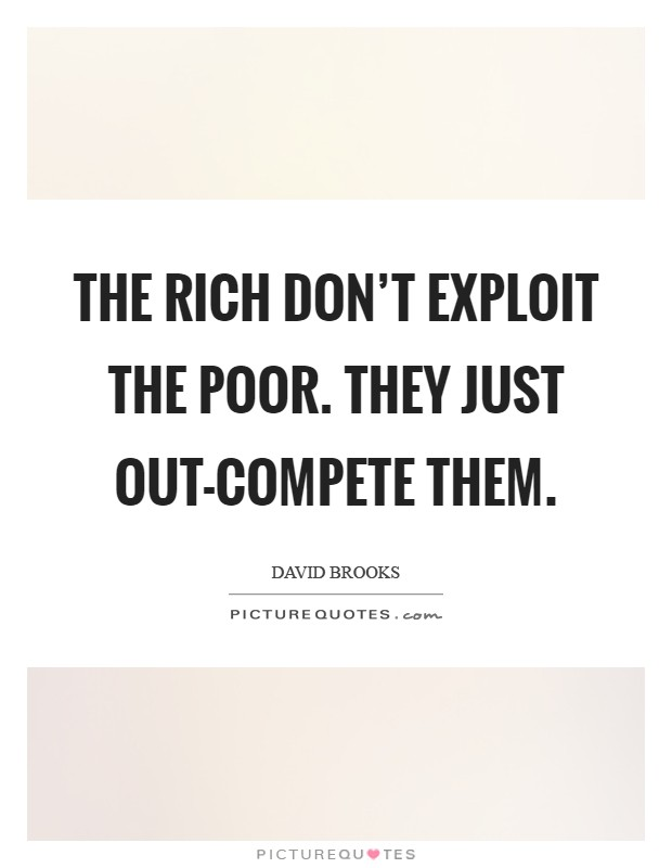 The rich don't exploit the poor. They just out-compete them Picture Quote #1