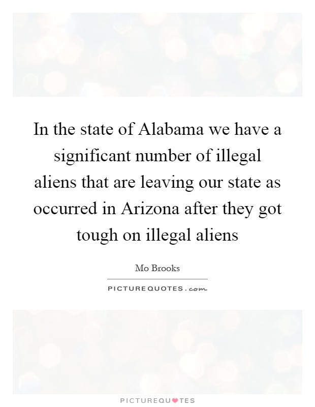In the state of Alabama we have a significant number of illegal aliens that are leaving our state as occurred in Arizona after they got tough on illegal aliens Picture Quote #1