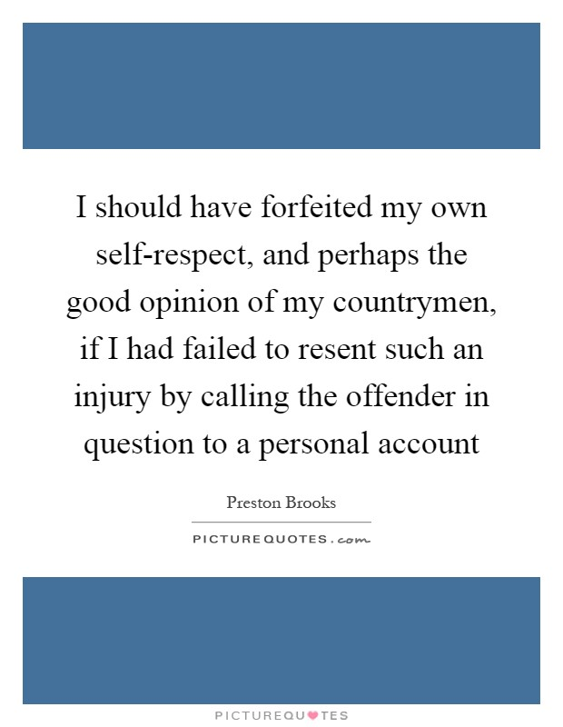 I should have forfeited my own self-respect, and perhaps the good opinion of my countrymen, if I had failed to resent such an injury by calling the offender in question to a personal account Picture Quote #1