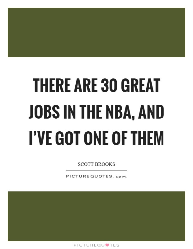 There are 30 great jobs in the NBA, and I've got one of them Picture Quote #1